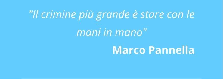 Il crimine più grande è rimanere con le mani in mano. Marco Pannella
